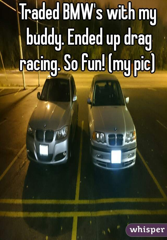 Traded BMW's with my buddy. Ended up drag racing. So fun! (my pic)