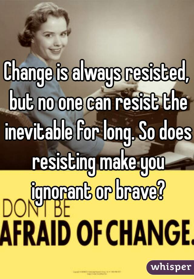 Change is always resisted, but no one can resist the inevitable for long. So does resisting make you ignorant or brave?