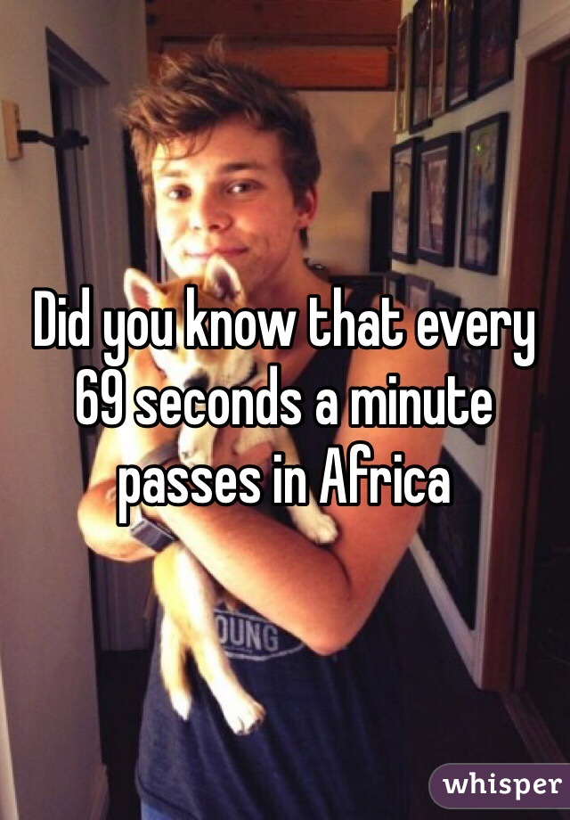 Did you know that every 69 seconds a minute passes in Africa