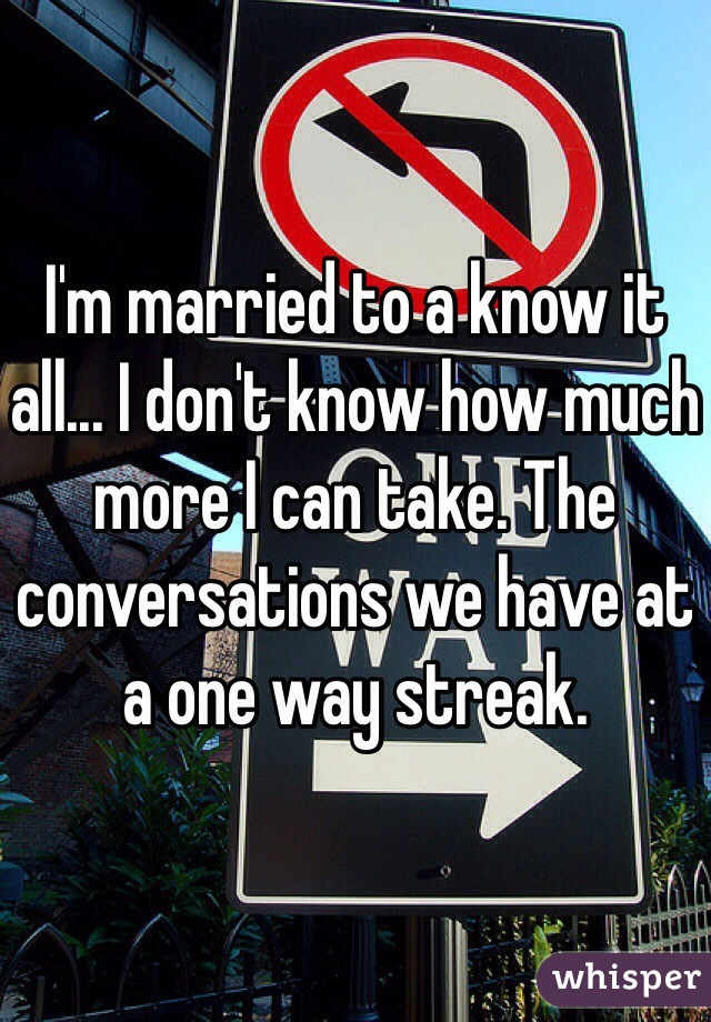 I'm married to a know it all... I don't know how much more I can take. The conversations we have at a one way streak.