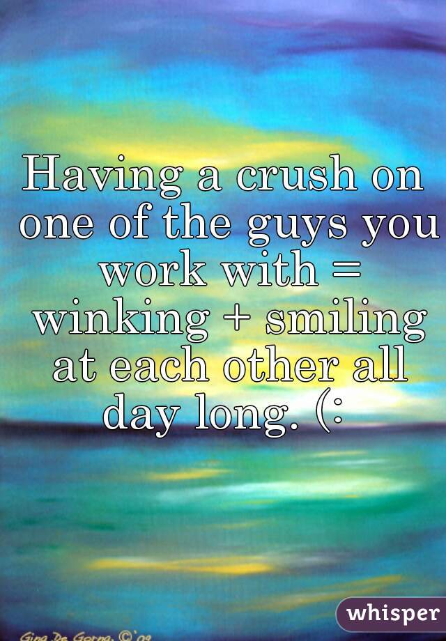 Having a crush on one of the guys you work with = winking + smiling at each other all day long. (:
