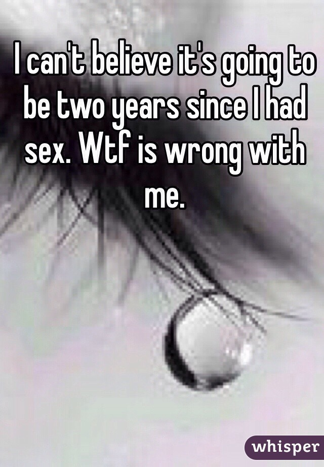 I can't believe it's going to be two years since I had sex. Wtf is wrong with me.