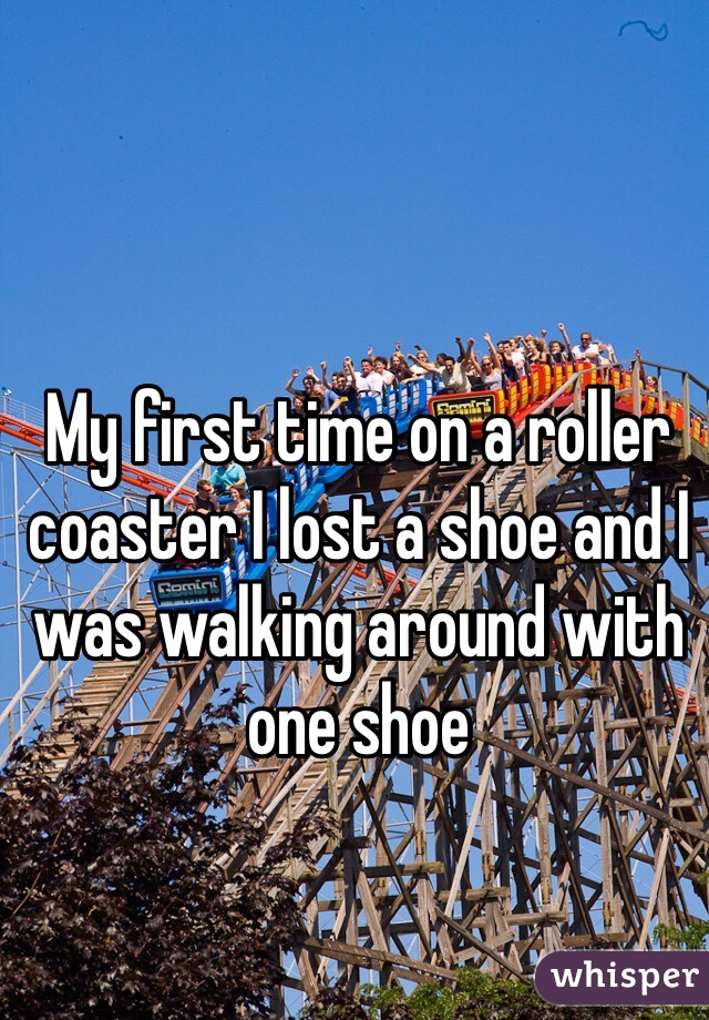 My first time on a roller coaster I lost a shoe and I was walking around with one shoe