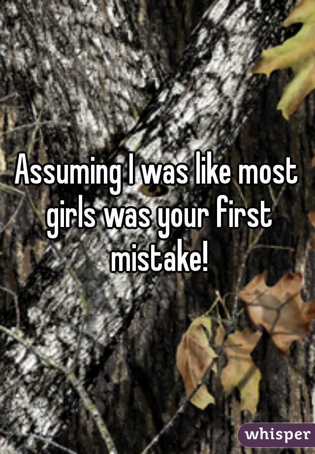 Assuming I was like most girls was your first mistake!