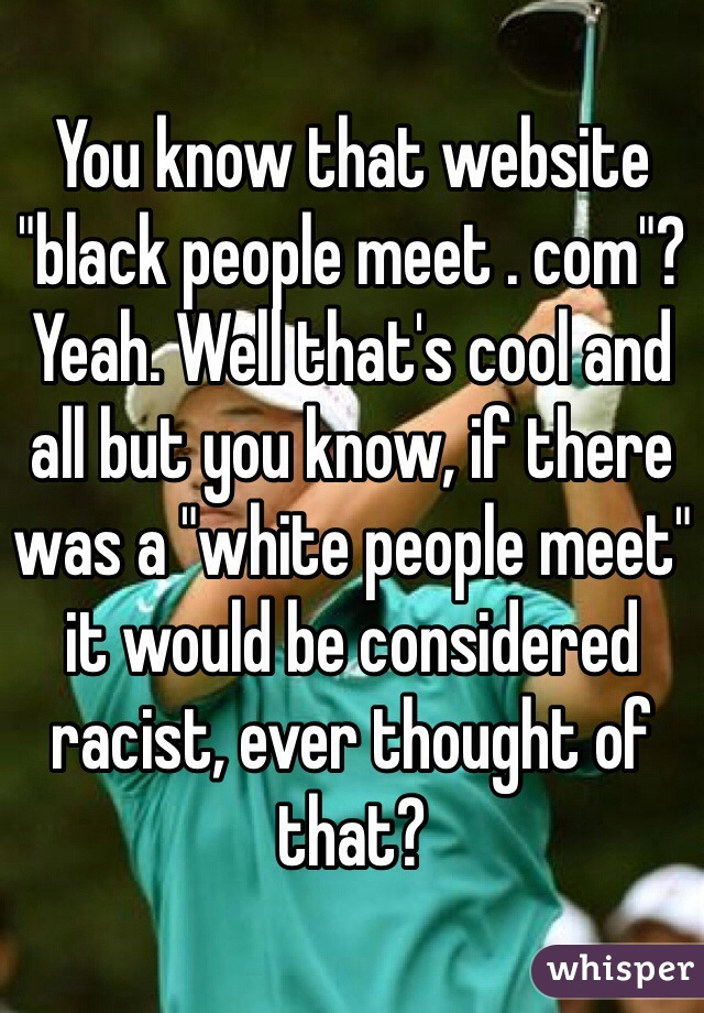 "You know that website ""black people meet . com""? Yeah. Well that's cool and all but you know, if there was a ""white people meet"" it would be considered racist, ever thought of that?"