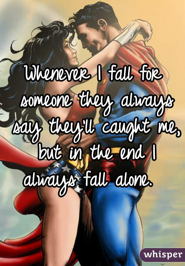 Whenever I fall for someone they always say they'll caught me, but in the end I always fall alone.