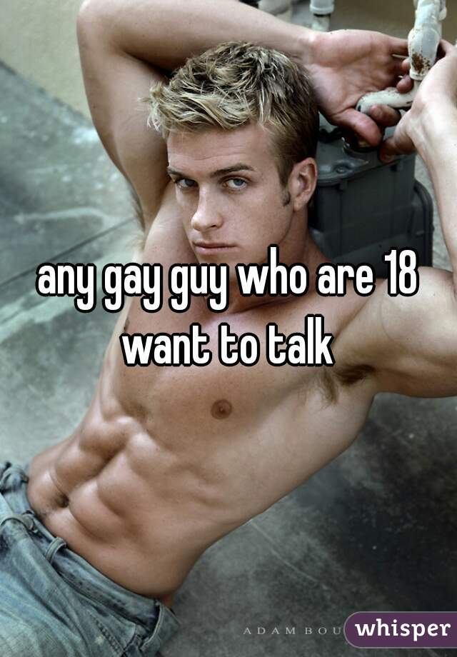 any gay guy who are 18 want to talk