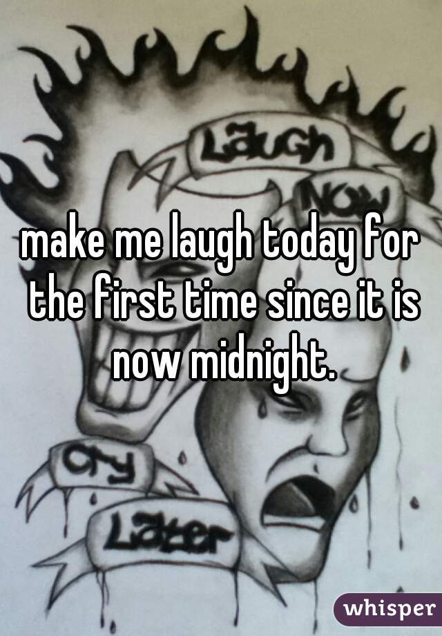 make me laugh today for the first time since it is now midnight.