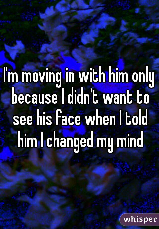 I'm moving in with him only because I didn't want to see his face when I told him I changed my mind