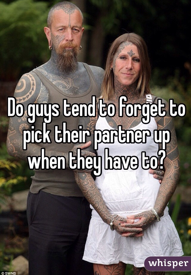 Do guys tend to forget to pick their partner up when they have to?