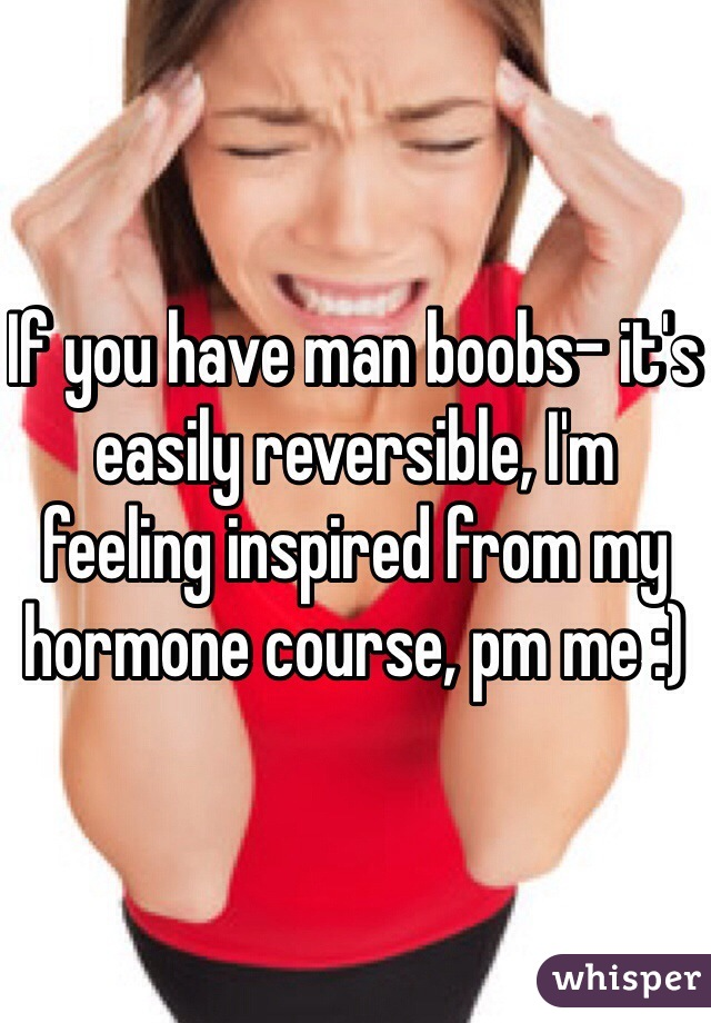 If you have man boobs- it's easily reversible, I'm feeling inspired from my hormone course, pm me :)