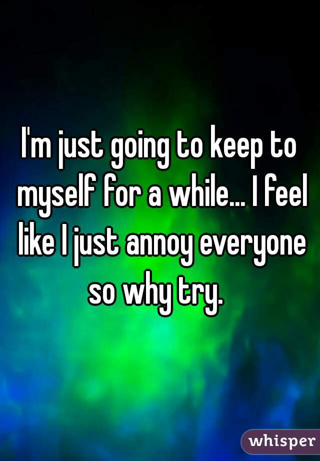 I'm just going to keep to myself for a while... I feel like I just annoy everyone so why try.