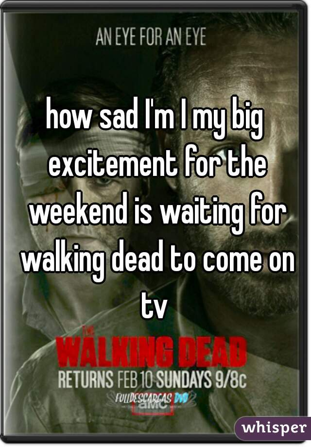 how sad I'm I my big excitement for the weekend is waiting for walking dead to come on tv
