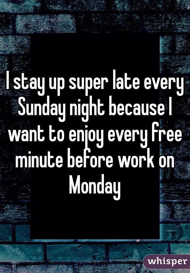 I stay up super late every Sunday night because I want to enjoy every free minute before work on Monday