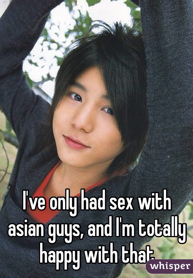 I've only had sex with asian guys, and I'm totally happy with that