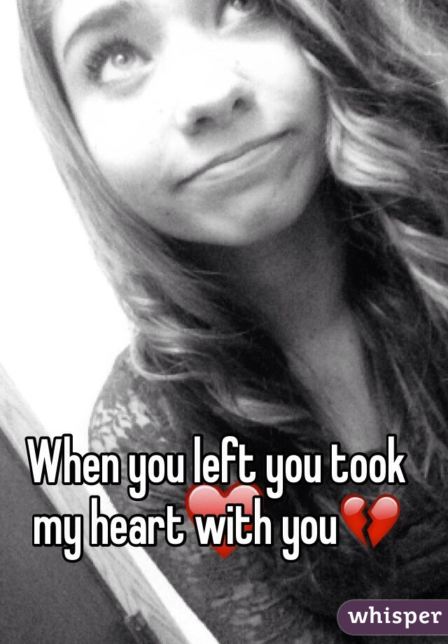 When you left you took my heart with you💔