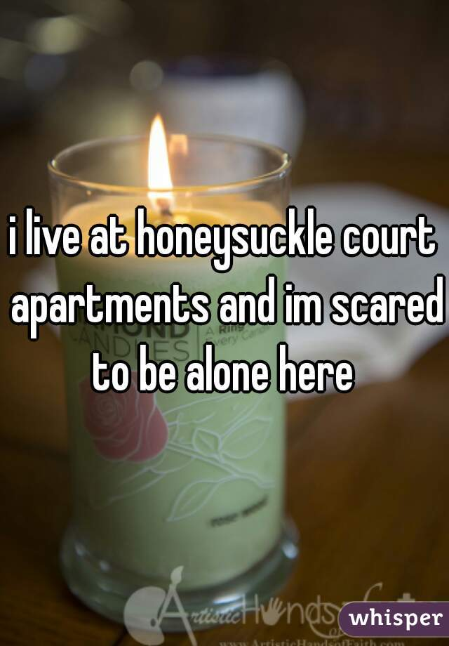 i live at honeysuckle court apartments and im scared to be alone here