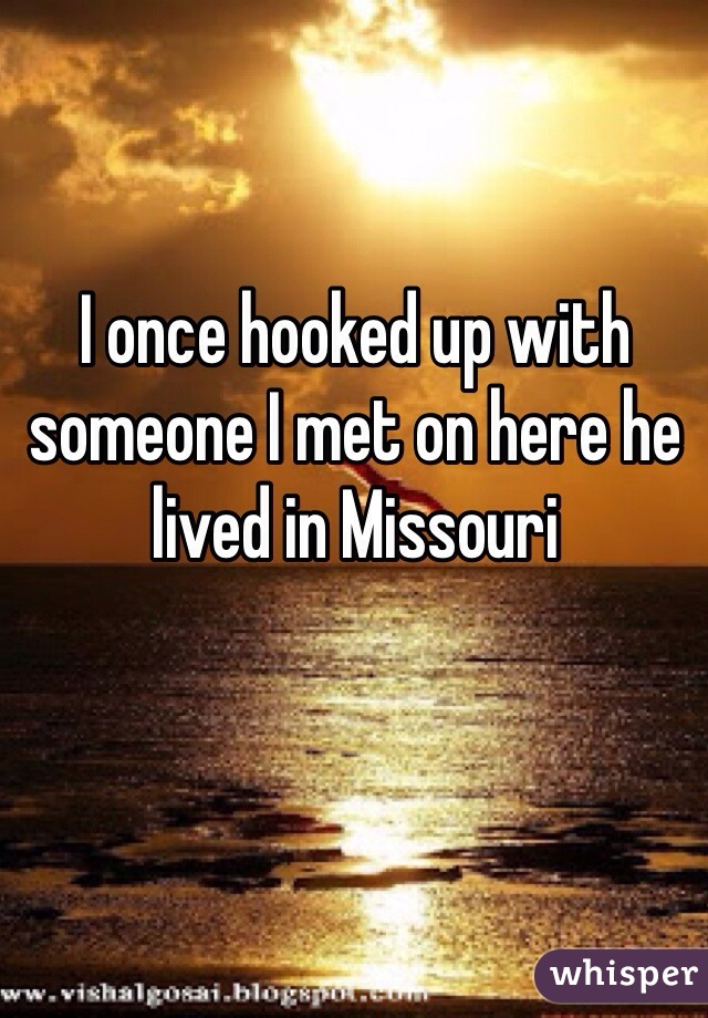 I once hooked up with someone I met on here he lived in Missouri
