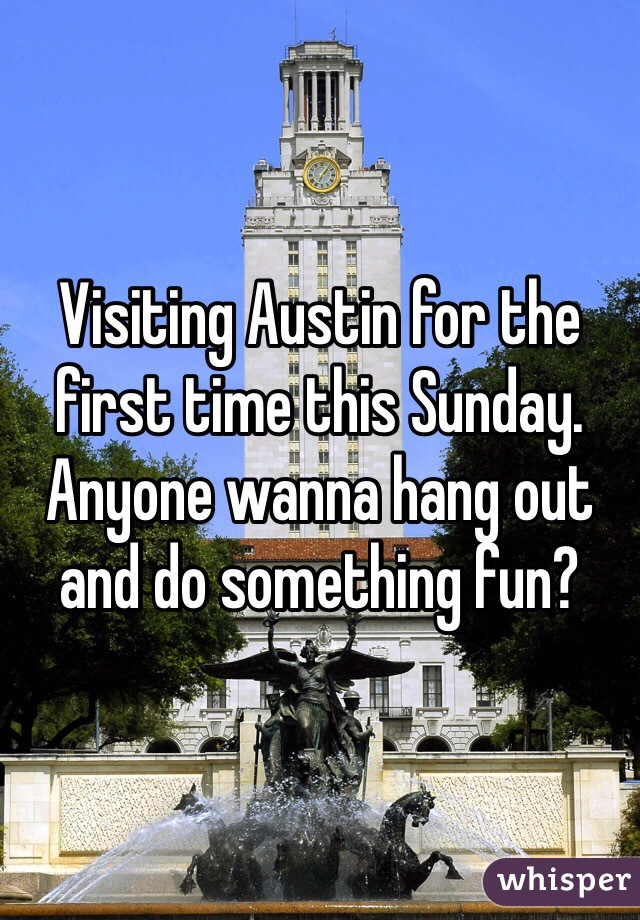 Visiting Austin for the first time this Sunday.  Anyone wanna hang out and do something fun?