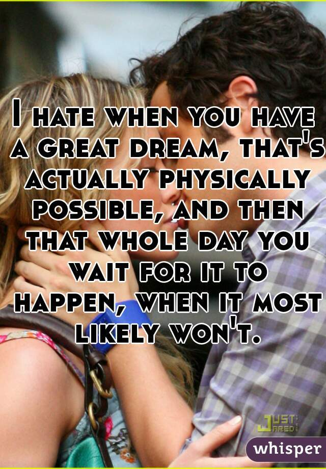 I hate when you have a great dream, that's actually physically possible, and then that whole day you wait for it to happen, when it most likely won't.
