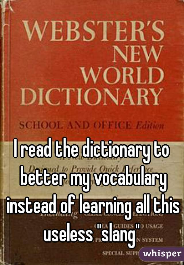 """I read the dictionary to better my vocabulary instead of learning all this useless """"slang"""""""