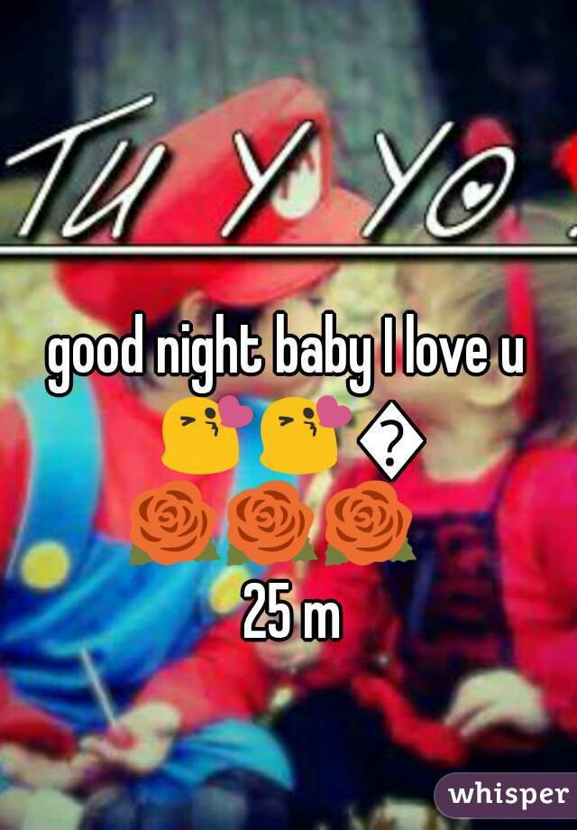 good night baby I love u 😘😘😘🌹🌹🌹      25 m