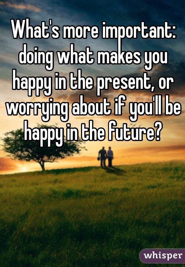 What's more important: doing what makes you happy in the present, or worrying about if you'll be happy in the future?