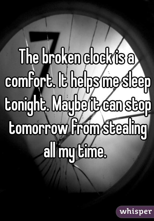The broken clock is a comfort. It helps me sleep tonight. Maybe it can stop tomorrow from stealing all my time.
