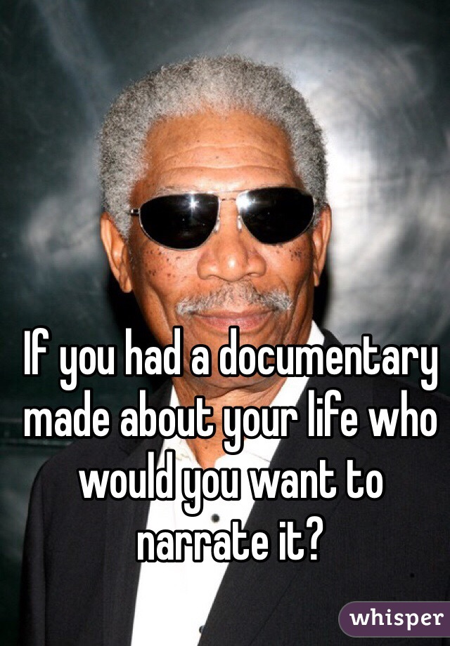 If you had a documentary made about your life who would you want to narrate it?