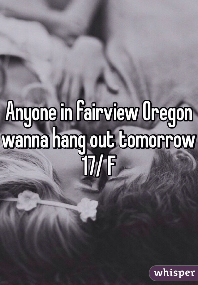 Anyone in fairview Oregon wanna hang out tomorrow 17/ F