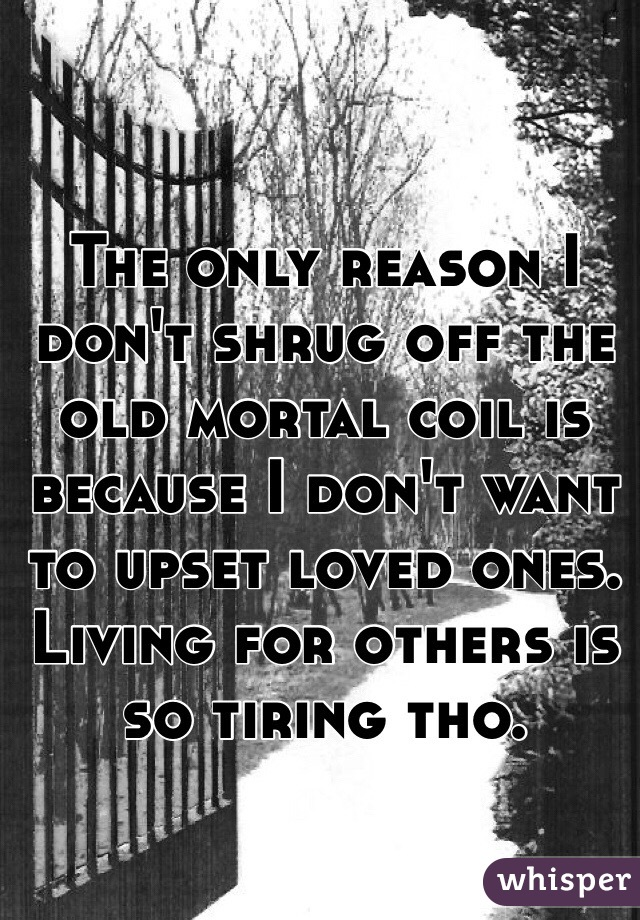 The only reason I don't shrug off the old mortal coil is because I don't want to upset loved ones. Living for others is so tiring tho.