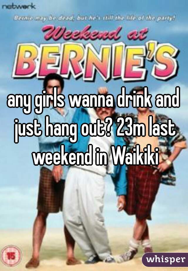 any girls wanna drink and just hang out? 23m last weekend in Waikiki