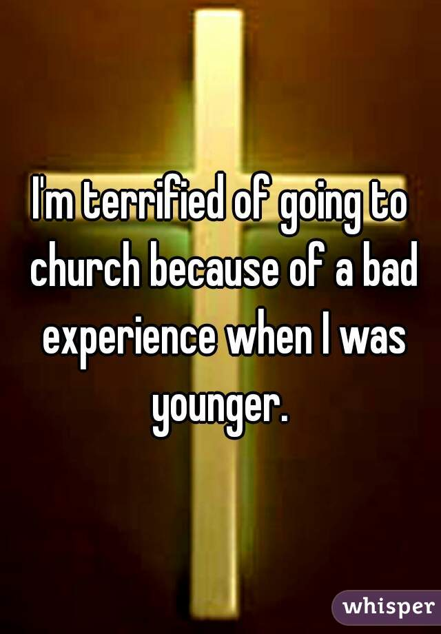 I'm terrified of going to church because of a bad experience when I was younger.