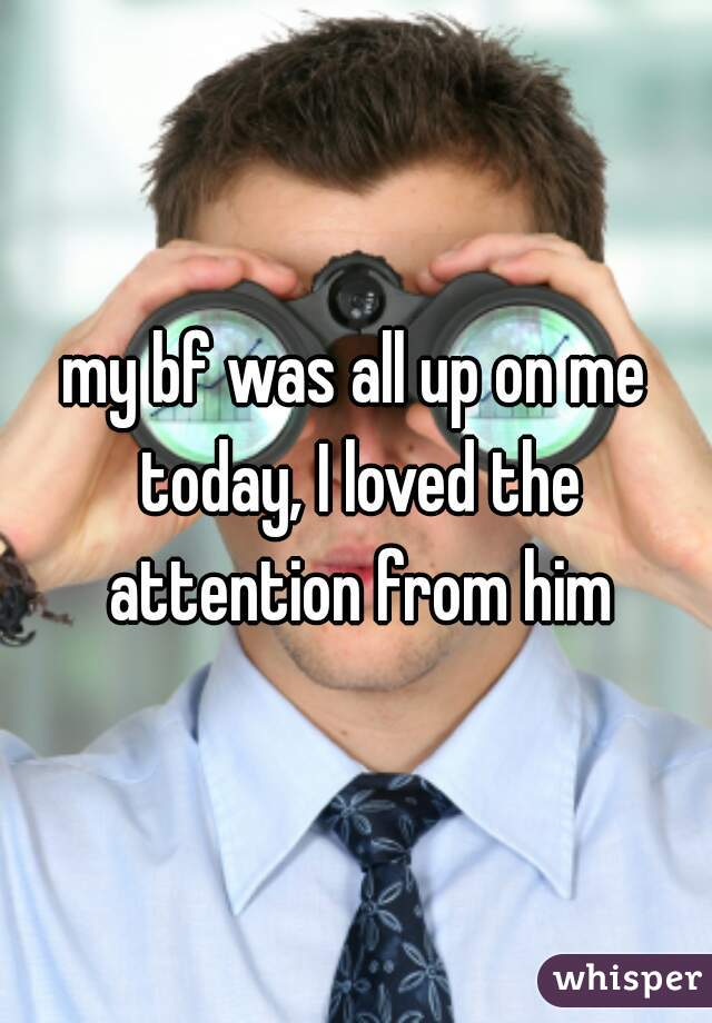 my bf was all up on me today, I loved the attention from him