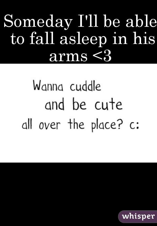 Someday I'll be able to fall asleep in his arms <3