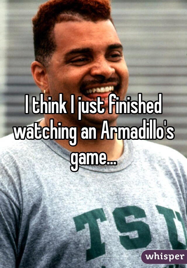I think I just finished watching an Armadillo's game...