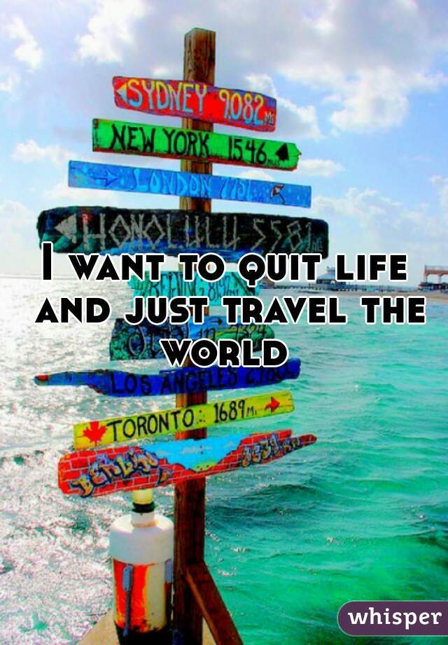 I want to quit life and just travel the world