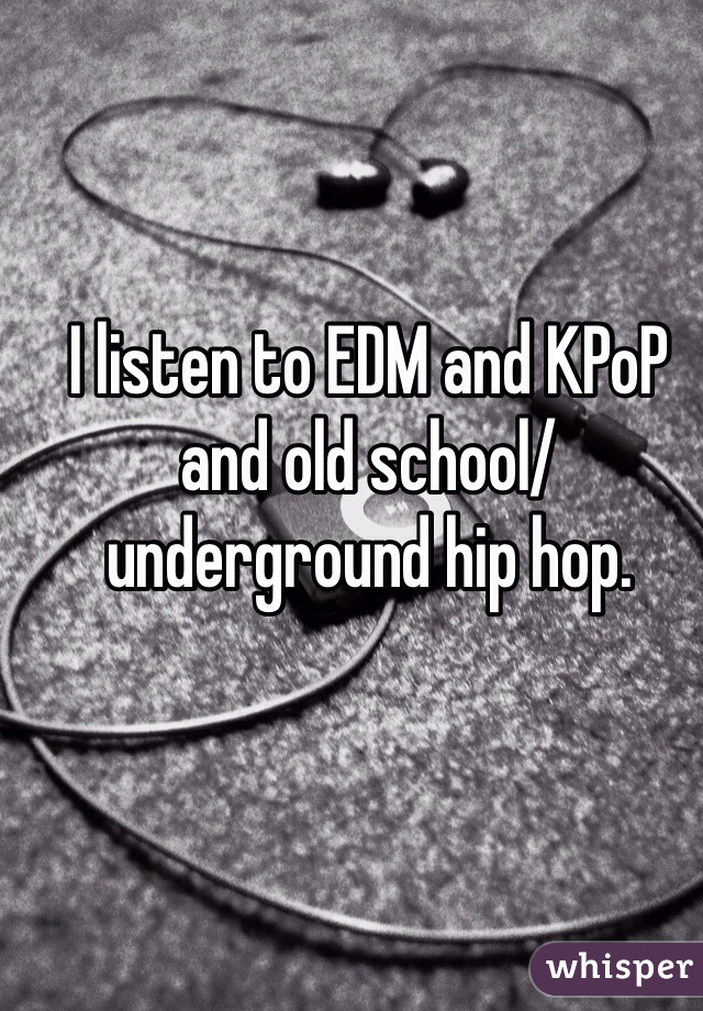 I listen to EDM and KPoP and old school/ underground hip hop.