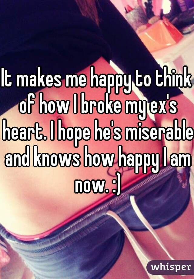 It makes me happy to think of how I broke my ex's heart. I hope he's miserable and knows how happy I am now. :)