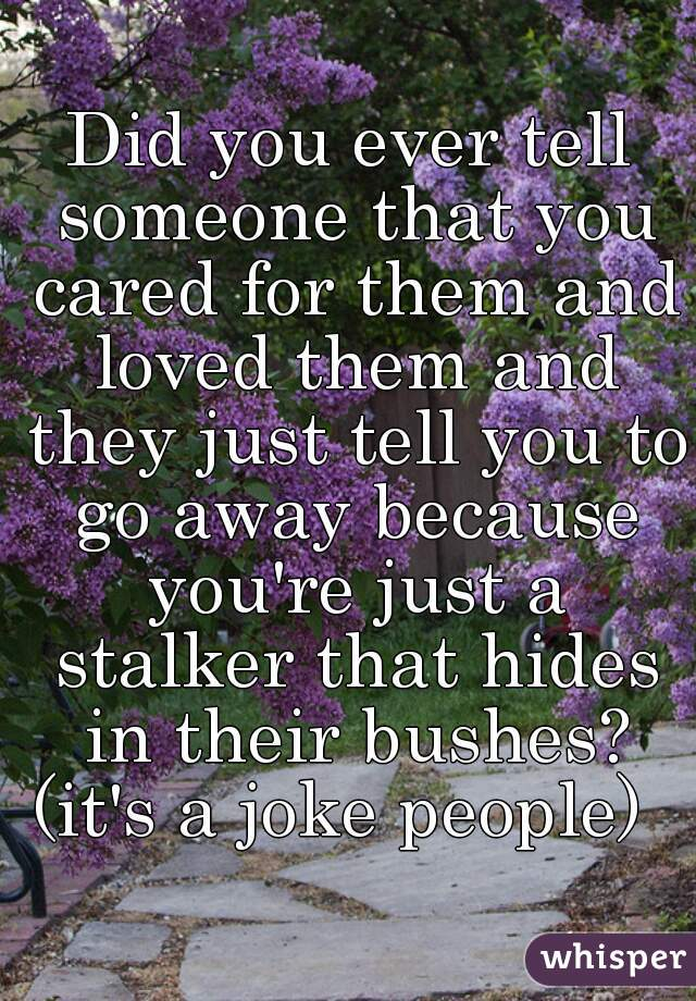 Did you ever tell someone that you cared for them and loved them and they just tell you to go away because you're just a stalker that hides in their bushes? (it's a joke people)