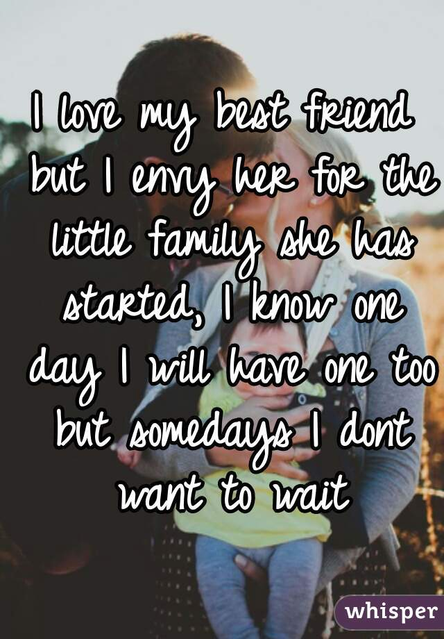 I love my best friend but I envy her for the little family she has started, I know one day I will have one too but somedays I dont want to wait