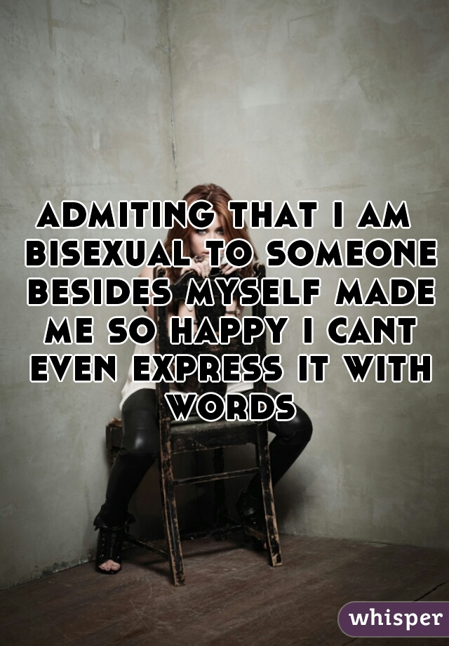 admiting that i am bisexual to someone besides myself made me so happy i cant even express it with words