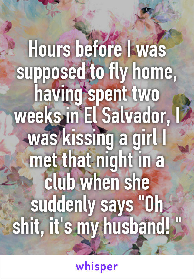 """Hours before I was supposed to fly home, having spent two weeks in El Salvador, I was kissing a girl I met that night in a club when she suddenly says """"Oh shit, it's my husband! """""""