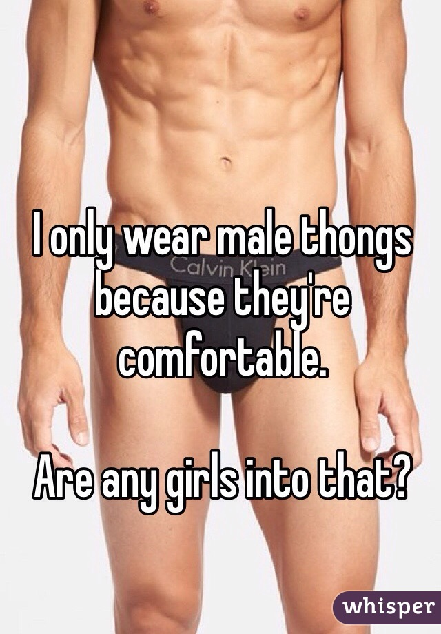 I Only Wear Male Thongs Because They Re Comfortable Are Any Girls
