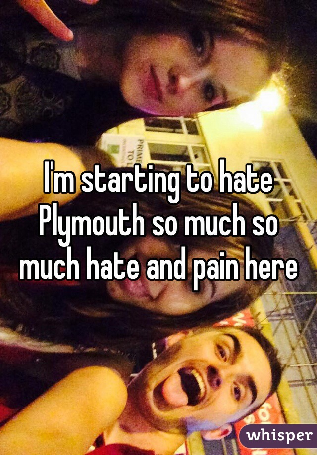 I'm starting to hate Plymouth so much so much hate and pain here