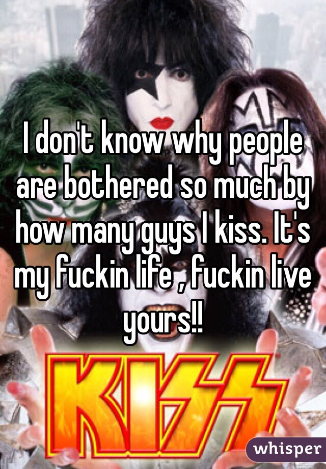 I don't know why people are bothered so much by how many guys I kiss. It's my fuckin life , fuckin live yours!!