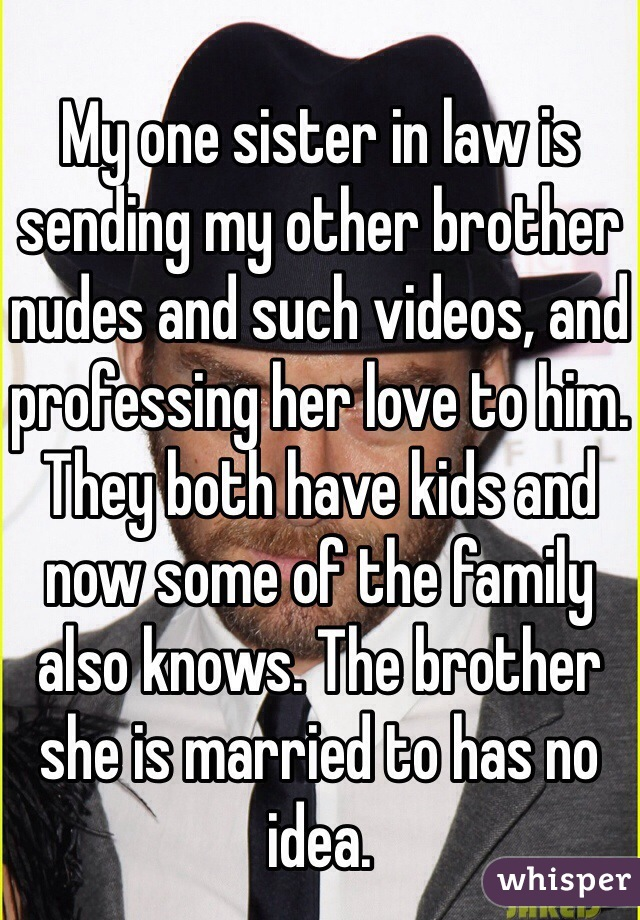 My one sister in law is sending my other brother nudes and such videos, and professing her love to him. They both have kids and now some of the family also knows. The brother she is married to has no idea.