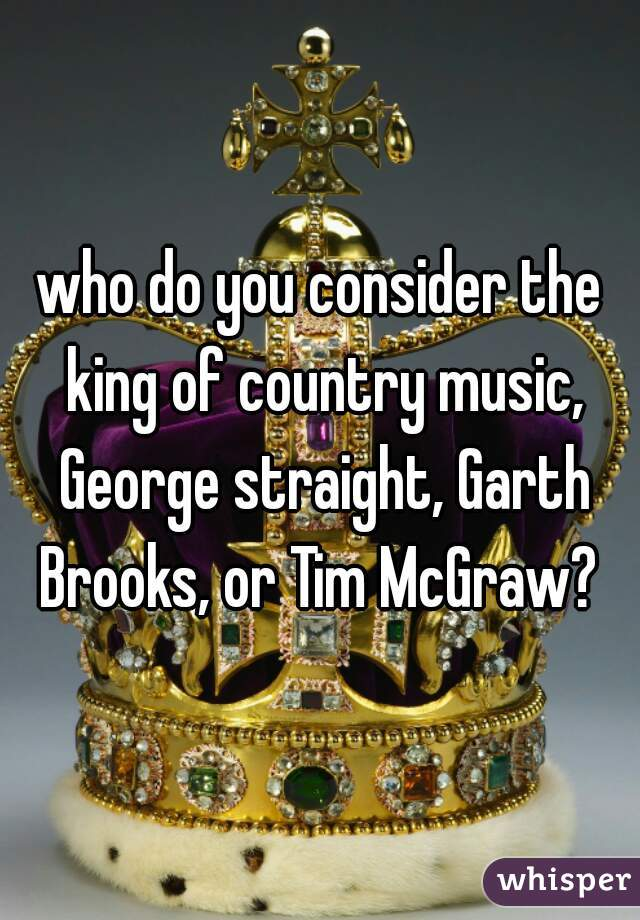 who do you consider the king of country music, George straight, Garth Brooks, or Tim McGraw?