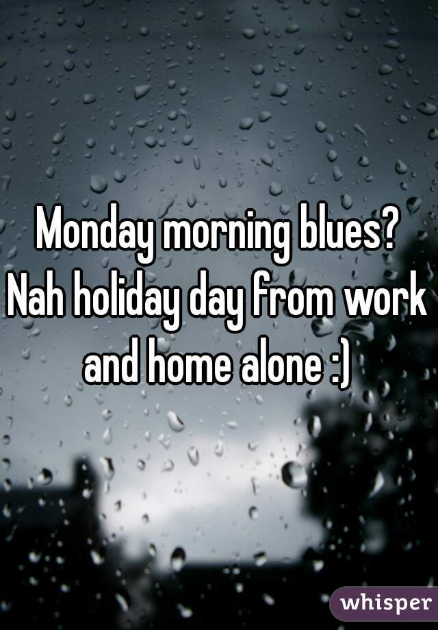 Monday morning blues? Nah holiday day from work and home alone :)