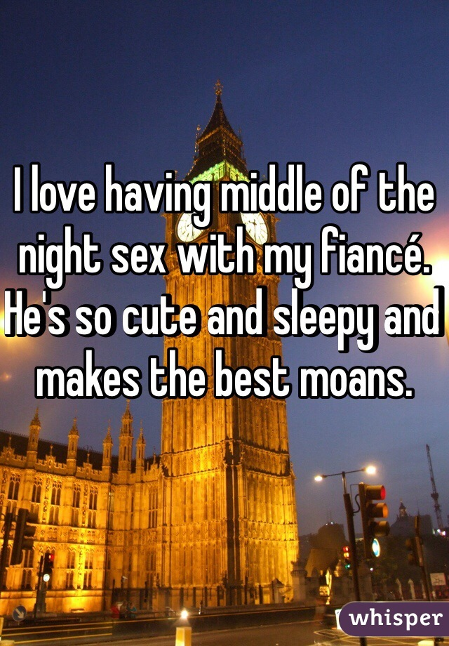 I love having middle of the night sex with my fiancé. He's so cute and sleepy and makes the best moans.
